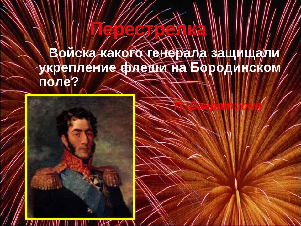 Войска какого генерала защищали укрепление флеши на Бородинском поле? П. Ба...