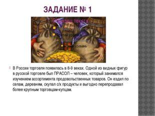 ЗАДАНИЕ № 1 В России торговля появилась в 8-9 веках. Одной из видных фигур в