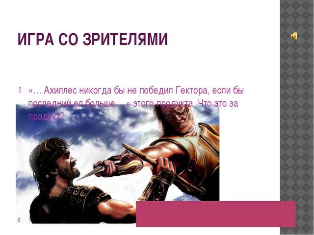 ИГРА СО ЗРИТЕЛЯМИ «… Ахиллес никогда бы не победил Гектора, если бы последний...