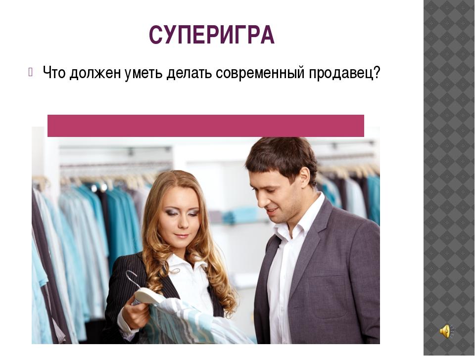 СУПЕРИГРА Что должен уметь делать современный продавец?
