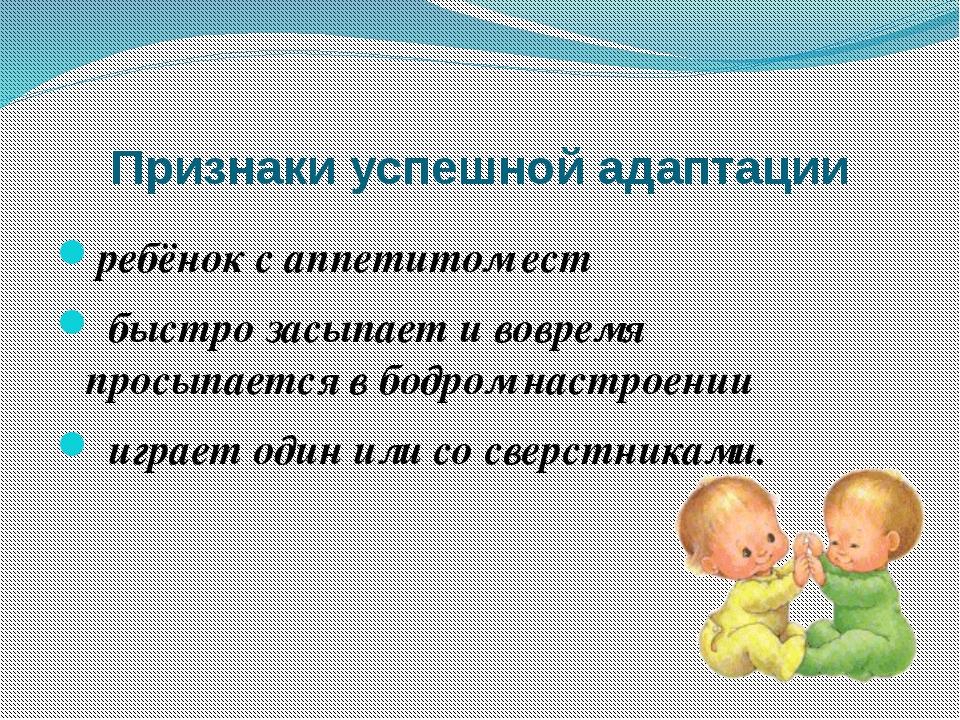 Признаки успешной адаптации ребёнок с аппетитом ест быстро засыпает и вовремя...