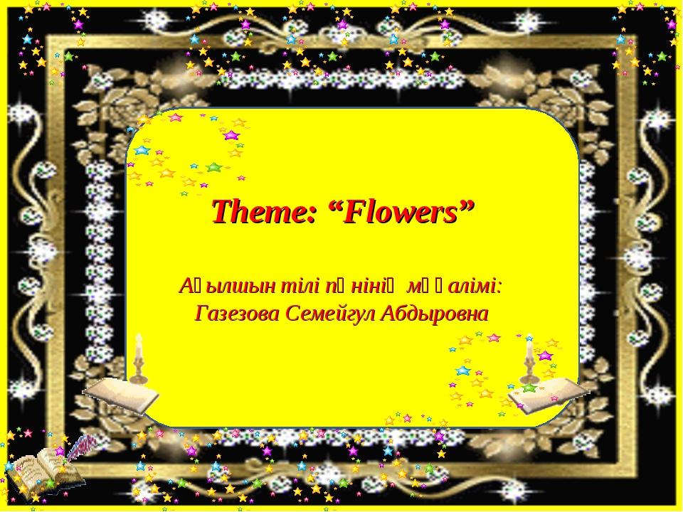 """Theme: """"Flowers"""" Ағылшын тілі пәнінің мұғалімі: Газезова Семейгул Абдыровна"""