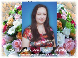 Полякова Елена Анатольевна учитель начальных классов