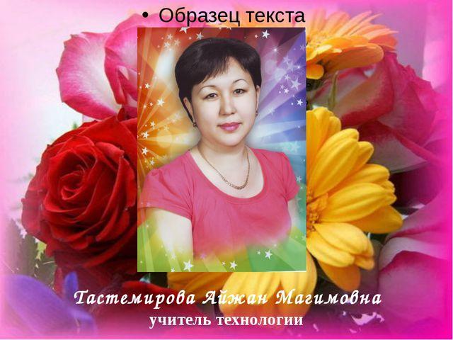 Тастемирова Айжан Магимовна учитель технологии