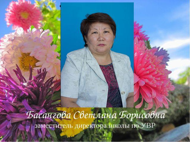 Басангова Светлана Борисовна заместитель директора школы по УВР