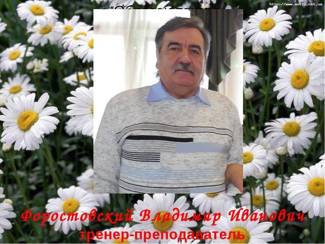 Форостовский Владимир Иванович тренер-преподаватель