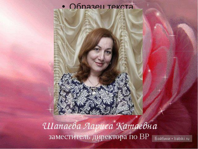 Шапаева Лариса Катаевна заместитель директора по ВР