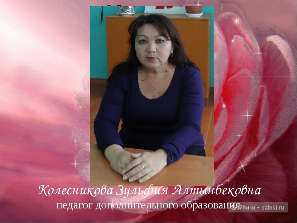 Колесникова Зульфия Алтынбековна педагог дополнительного образования