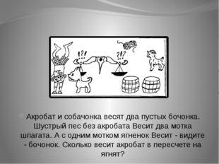 Акробат и собачонка весят два пустых бочонка. Шустрый пес без акробата Весит