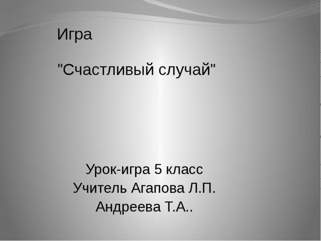 """Игра """"Счастливый случай"""" Урок-игра 5 класс Учитель Агапова Л.П. Андреева Т.А.."""