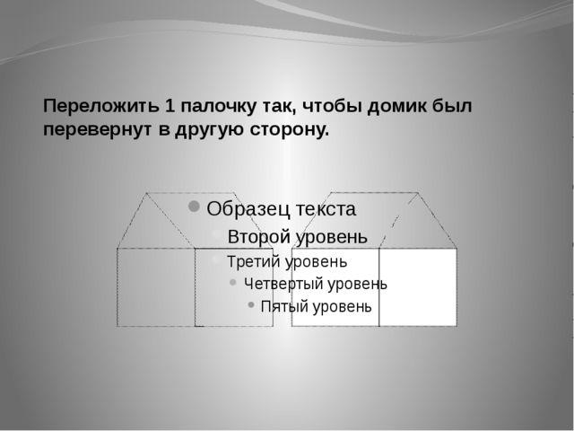 Переложить 1 палочку так, чтобы домик был перевернут в другую сторону.