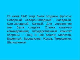 23 июня 1941 года были созданы фронты: Северный, Северо-Западный , Западный,
