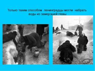 Только таким способом ленинградцы могли набрать воды из замерзшей Невы