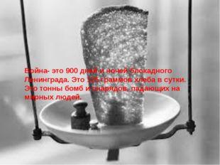 Война- это 900 дней и ночей блокадного Ленинграда. Это 125 граммов хлеба в су