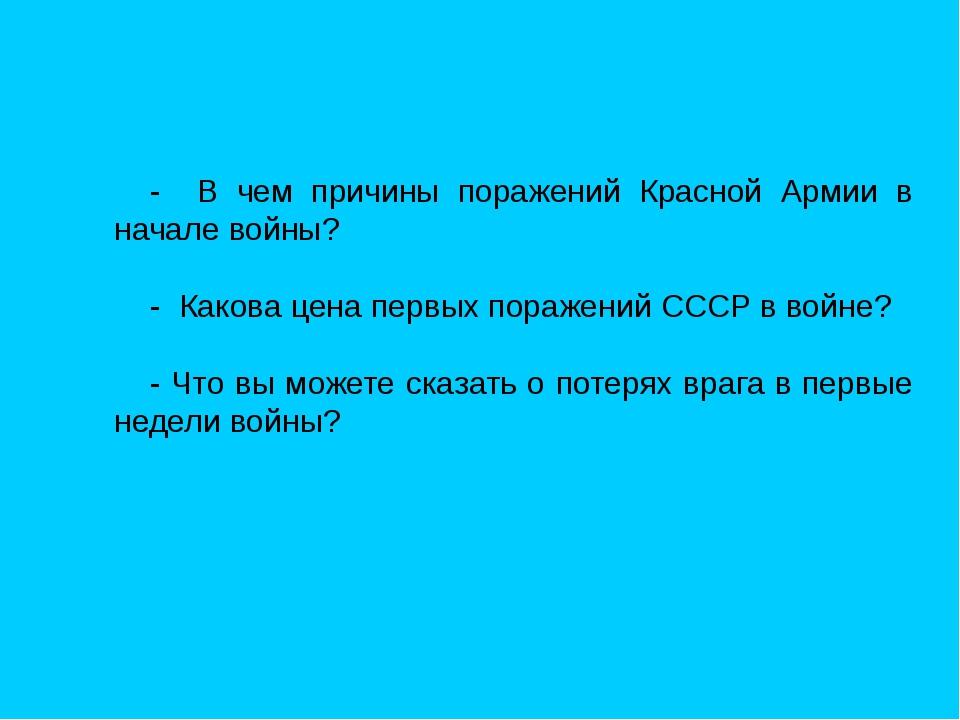 - В чем причины поражений Красной Армии в начале войны? - Какова цена первых...