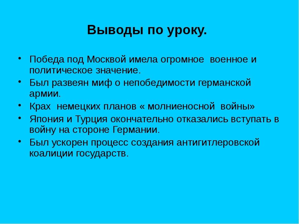 Выводы по уроку. Победа под Москвой имела огромное военное и политическое зна...