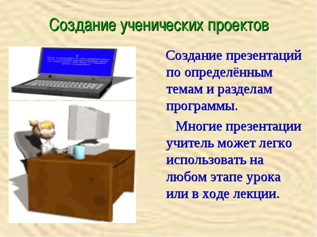 Создание ученических проектов Создание презентаций по определённым темам и ра...