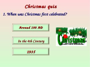 Christmas quiz 1. When was Christmas first celebrated? Around 100 AD In the 4