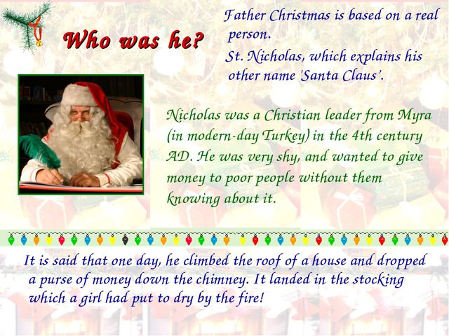 Who was he? Father Christmas is based on a real person. St. Nicholas, which e...
