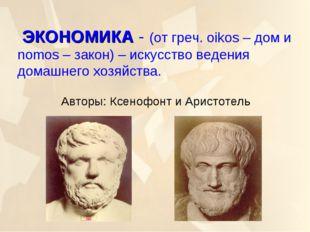 ЭКОНОМИКА - (от греч. oikos – дом и nomos – закон) – искусство ведения домаш