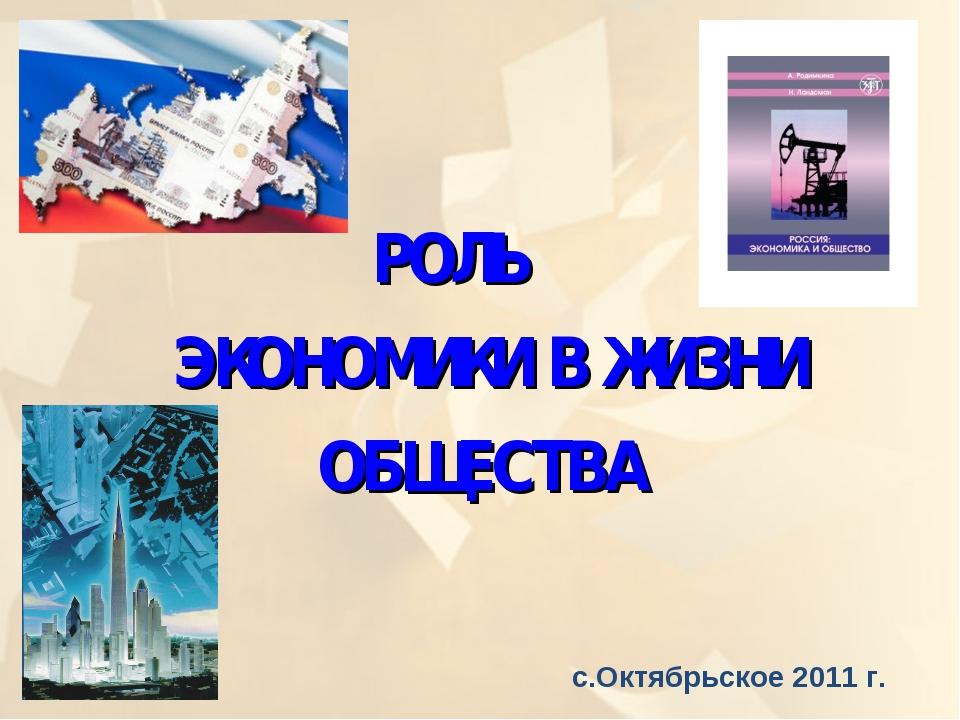 РОЛЬ ЭКОНОМИКИ В ЖИЗНИ ОБЩЕСТВА с.Октябрьское 2011 г.