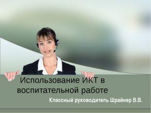 Использование ИКТ в воспитательной работе Классный руководитель Шрайнер В.В.