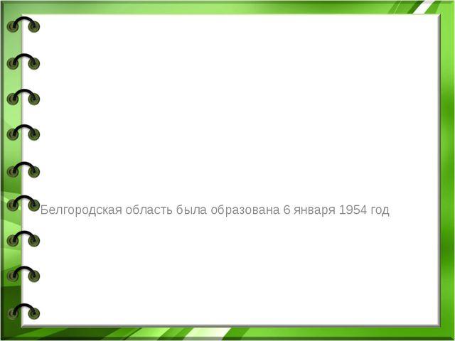 Белгородская область была образована 6 января 1954 год
