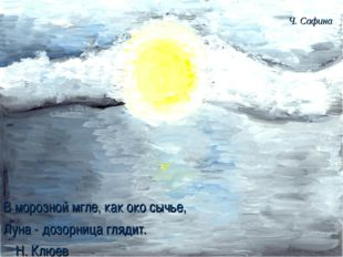 В морозной мгле, как око сычье, Луна - дозорница глядит. Н. Клюев Ч. С