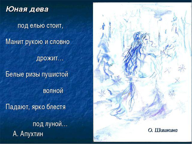 Юная дева под елью стоит, Манит рукою и словно дрожит… Белые ризы пушистой во...