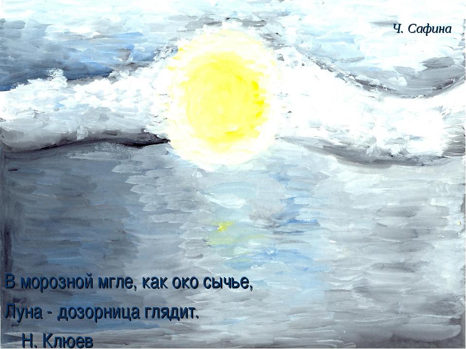 В морозной мгле, как око сычье, Луна - дозорница глядит. Н. Клюев Ч. С...