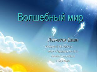 Волшебный мир Левицкая Даша ученица 4 «Б» класса МОУ «Гимназия № 131» Ленинск