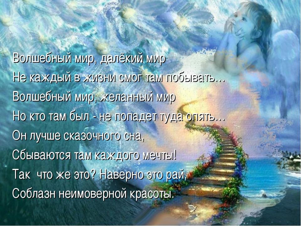 Волшебный мир, далёкий мир Не каждый в жизни смог там побывать… Волшебный мир...