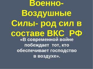 Военно-Воздушные Силы- род сил в составе ВКС РФ «В современной войне побеждае