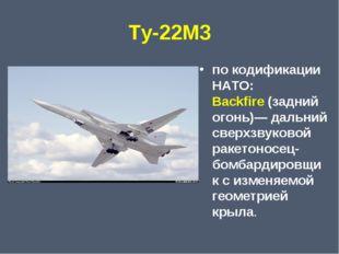 Ту-22М3 по кодификации НАТО: Backfire(задний огонь)— дальний сверхзвуковой р