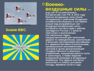 Военно-воздушные силы — род сил в составе Военно- Космических Сил РФ. В 2015