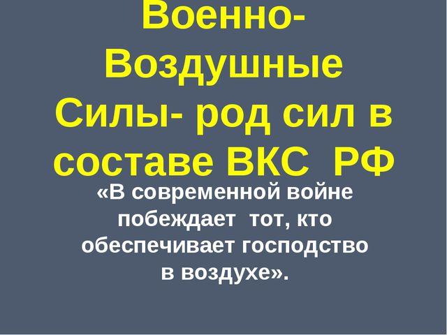 Военно-Воздушные Силы- род сил в составе ВКС РФ «В современной войне побеждае...