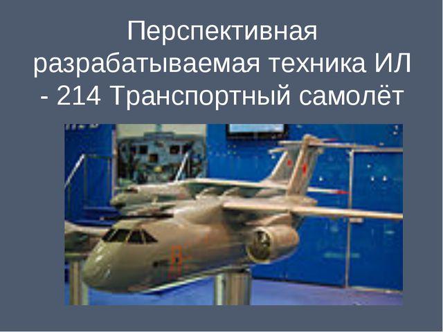Перспективная разрабатываемая техника ИЛ - 214 Транспортный самолёт