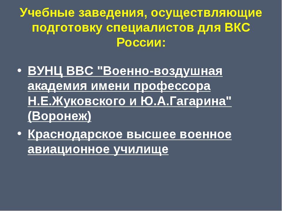 Учебные заведения, осуществляющие подготовку специалистов для ВКС России: ВУН...
