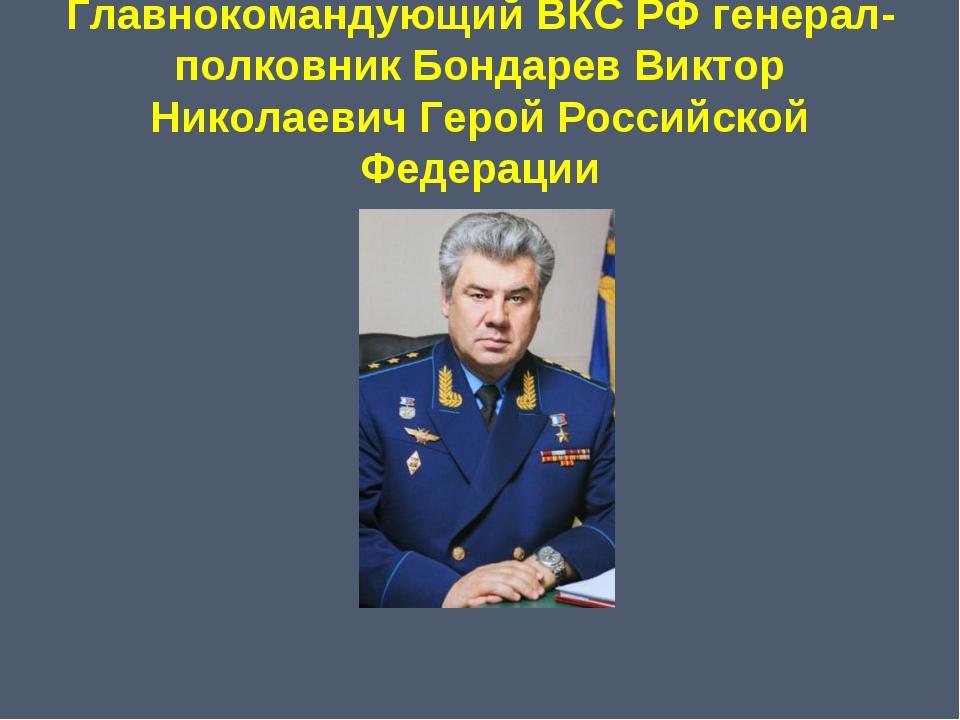 Главнокомандующий ВКС РФ генерал-полковник Бондарев Виктор Николаевич Герой Р...