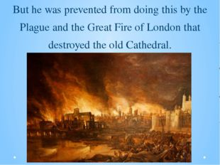 But he was prevented from doing this by the Plague and the Great Fire of Lond