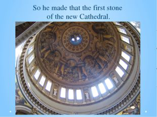 So he made that the first stone of the new Cathedral.