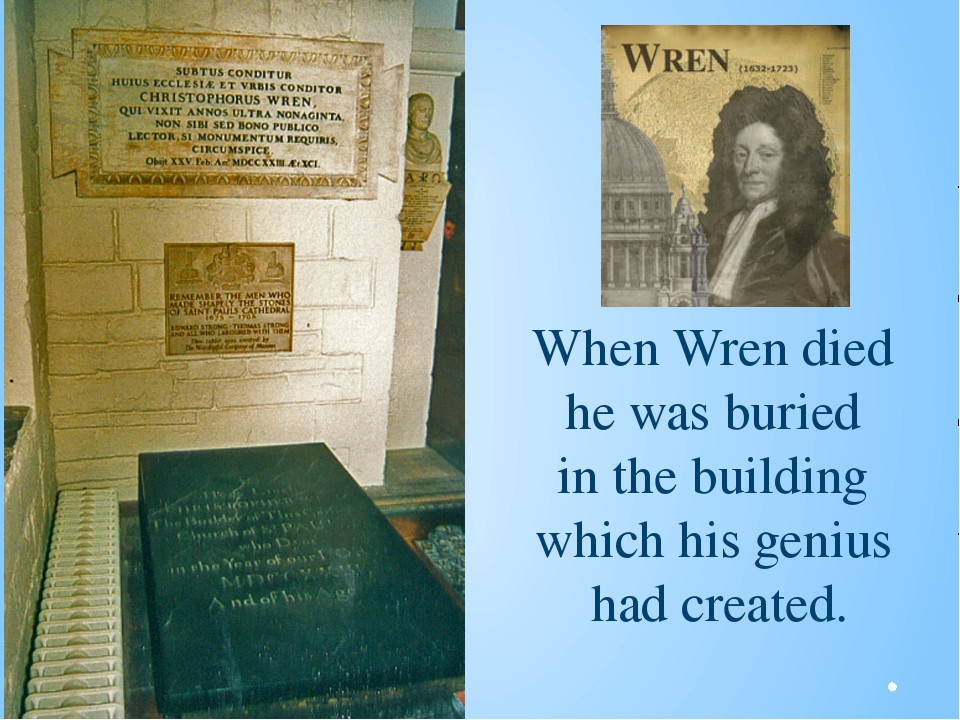 When Wren died he was buried in the building which his genius had created.
