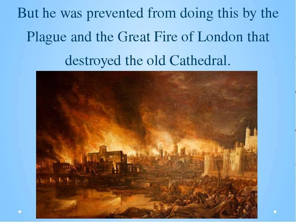 But he was prevented from doing this by the Plague and the Great Fire of Lond...