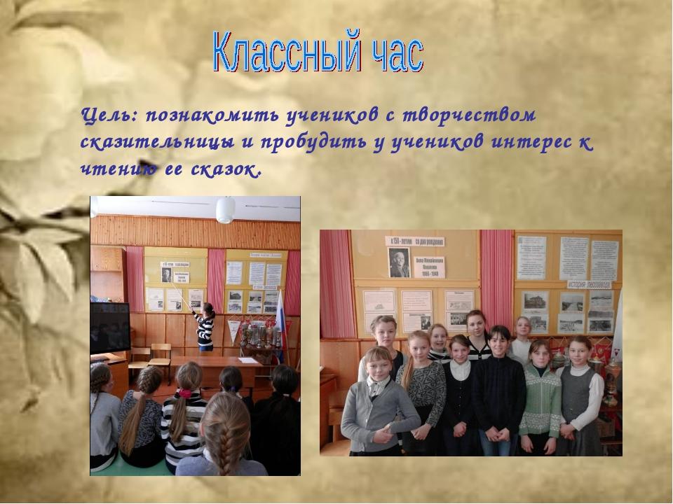Цель: познакомить учеников с творчеством сказительницы и пробудить у учеников...