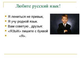 Любите русский язык! Я лениться не привык, Я учу родной язык. Вам советую ,