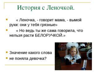 История с Леночкой. « Леночка, - говорит мама, - вымой руки: они у тебя гряз