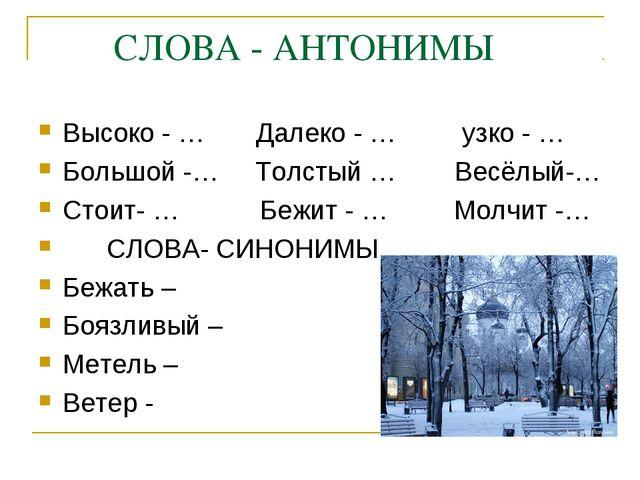СЛОВА - АНТОНИМЫ Высоко - … Далеко - … узко - … Большой -… Толстый … Весёлый...