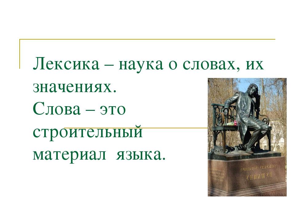 Лексика – наука о словах, их значениях. Слова – это строительный материал язы...