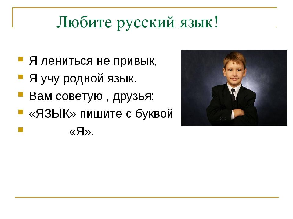 Любите русский язык! Я лениться не привык, Я учу родной язык. Вам советую ,...
