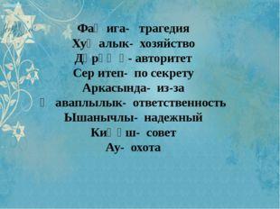Фаҗига- трагедия Хуҗалык- хозяйство Дәрәҗә- авторитет Сер итеп- по секрету А